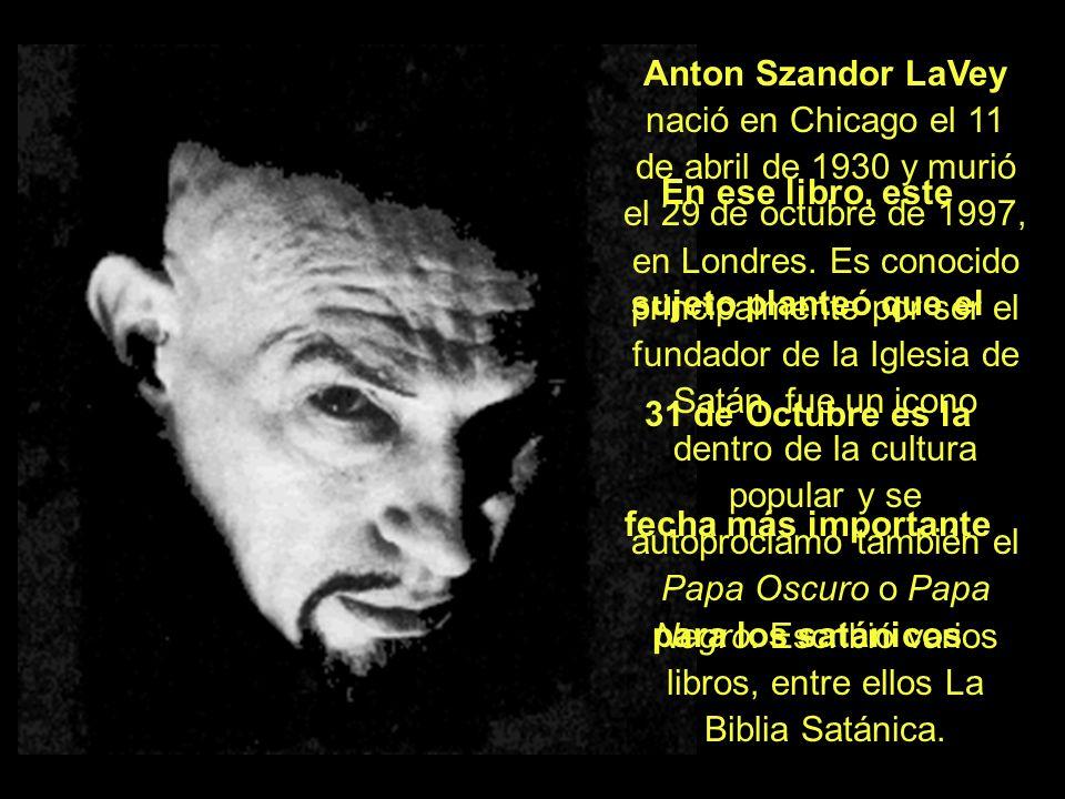 Anton Szandor LaVey nació en Chicago el 11 de abril de 1930 y murió el 29 de octubre de 1997, en Londres. Es conocido principalmente por ser el fundador de la Iglesia de Satán, fue un icono dentro de la cultura popular y se autoproclamó también el Papa Oscuro o Papa Negro. Escribió varios libros, entre ellos La Biblia Satánica.
