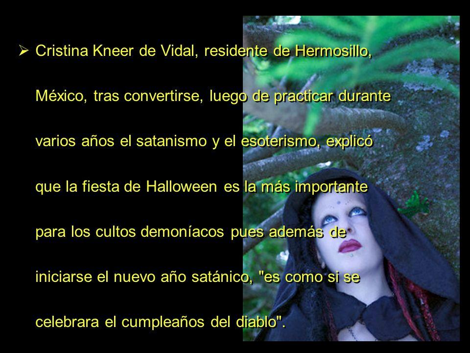 Cristina Kneer de Vidal, residente de Hermosillo, México, tras convertirse, luego de practicar durante varios años el satanismo y el esoterismo, explicó que la fiesta de Halloween es la más importante para los cultos demoníacos pues además de iniciarse el nuevo año satánico, es como si se celebrara el cumpleaños del diablo .