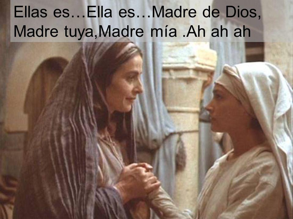 Ellas es…Ella es…Madre de Dios, Madre tuya,Madre mía .Ah ah ah