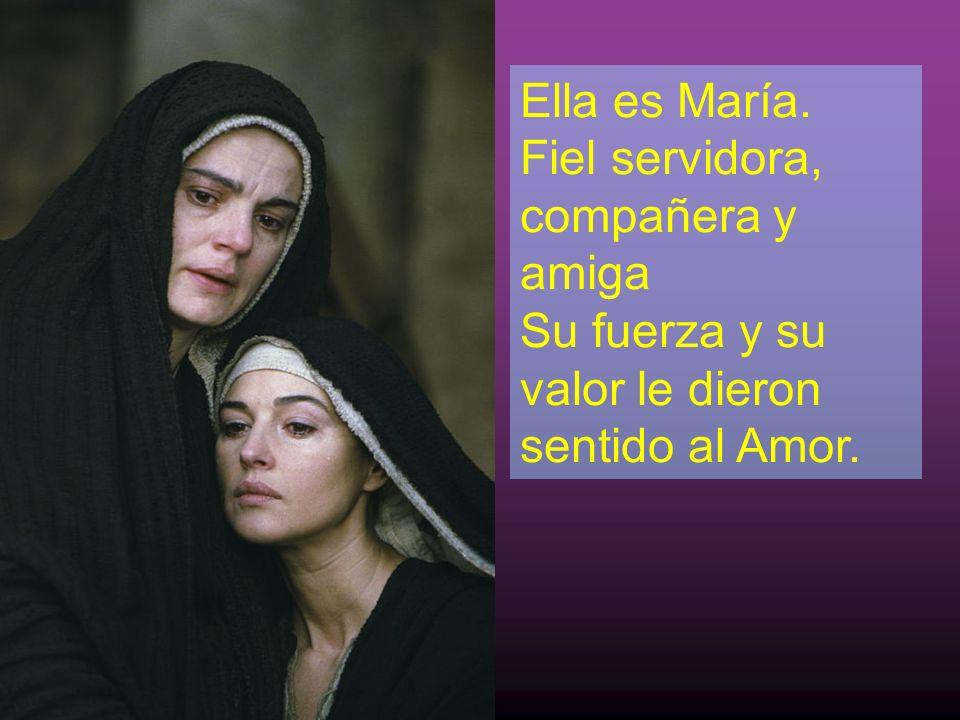 Ella es María. Fiel servidora, compañera y amiga Su fuerza y su valor le dieron sentido al Amor.
