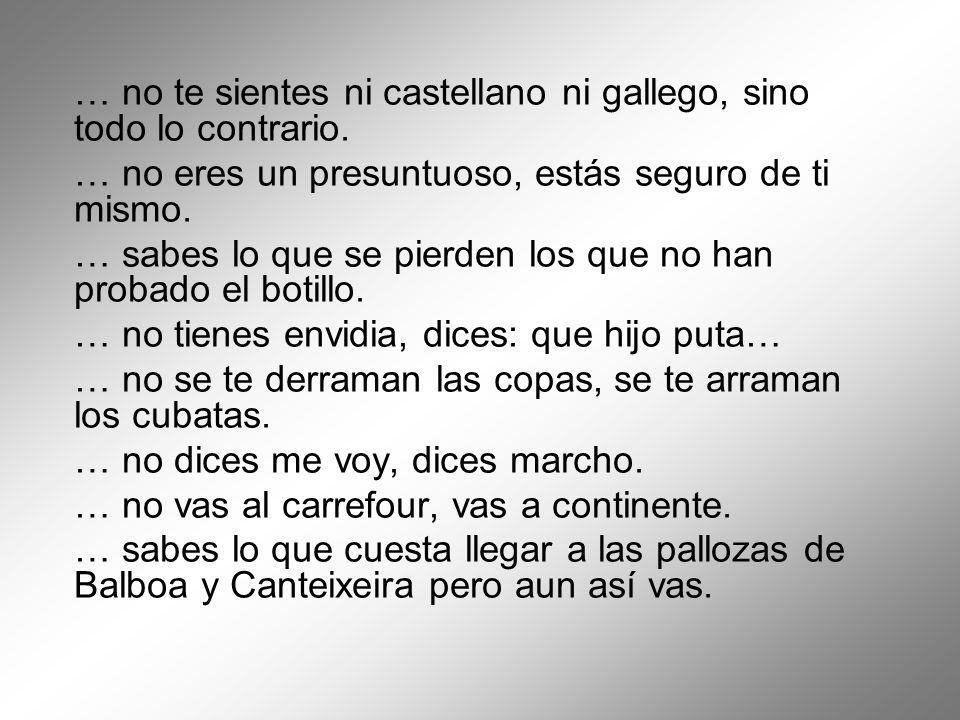 … no te sientes ni castellano ni gallego, sino todo lo contrario.