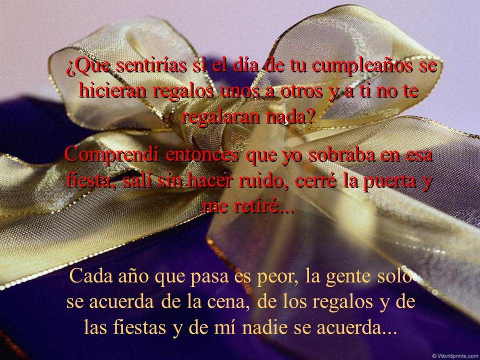 ¿Que sentirías si el día de tu cumpleaños se hicieran regalos unos a otros y a ti no te regalaran nada
