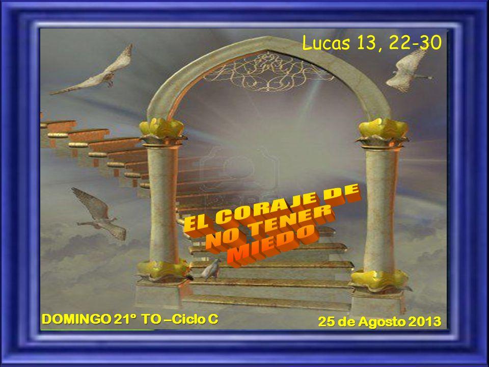 Lucas 13, 22-30 DOMINGO 21º TO –Ciclo C 25 de Agosto 2013 EL CORAJE DE
