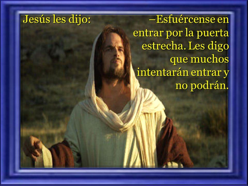 Jesús les dijo: –Esfuércense en entrar por la puerta estrecha.