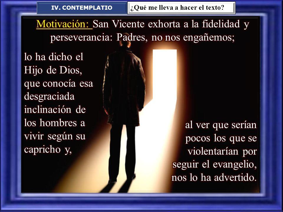 IV. CONTEMPLATIO ¿Qué me lleva a hacer el texto Motivación: San Vicente exhorta a la fidelidad y perseverancia: Padres, no nos engañemos;