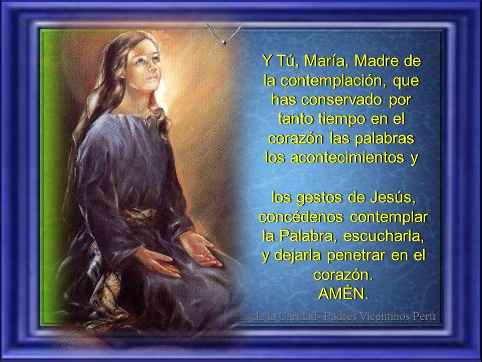 Y Tú, María, Madre de la contemplación, que has conservado por tanto tiempo en el corazón las palabras los acontecimientos y