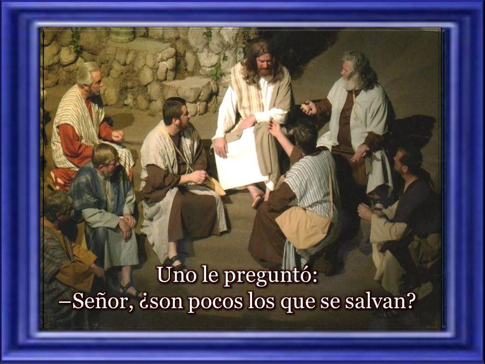 Uno le preguntó: –Señor, ¿son pocos los que se salvan