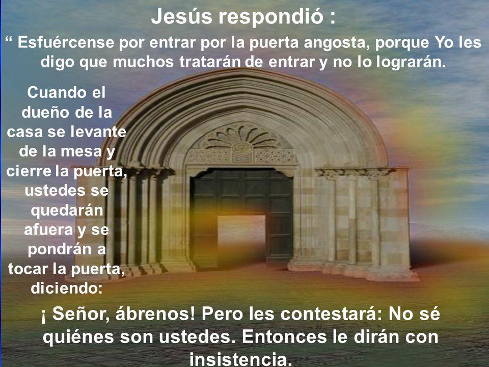Jesús respondió : Esfuércense por entrar por la puerta angosta, porque Yo les digo que muchos tratarán de entrar y no lo lograrán.