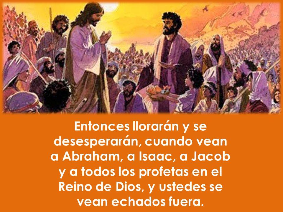 Entonces llorarán y se desesperarán, cuando vean a Abraham, a Isaac, a Jacob y a todos los profetas en el Reino de Dios, y ustedes se vean echados fuera.