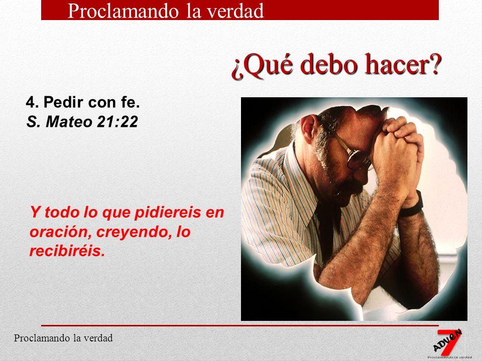 ¿Qué debo hacer Proclamando la verdad 4. Pedir con fe. S. Mateo 21:22