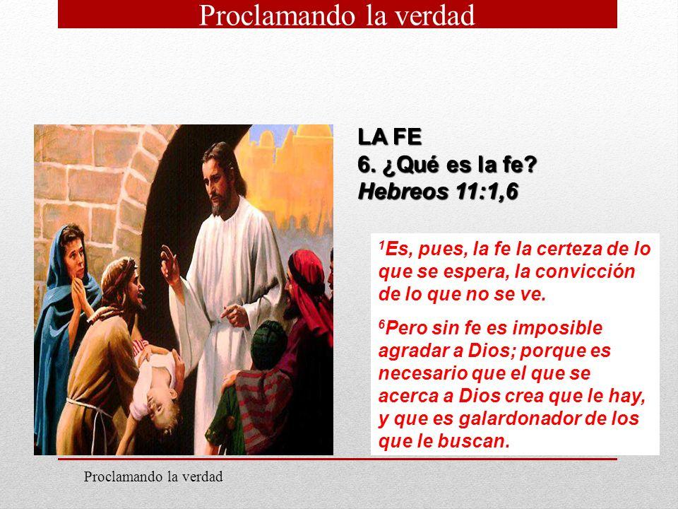 Proclamando la verdad LA FE 6. ¿Qué es la fe Hebreos 11:1,6