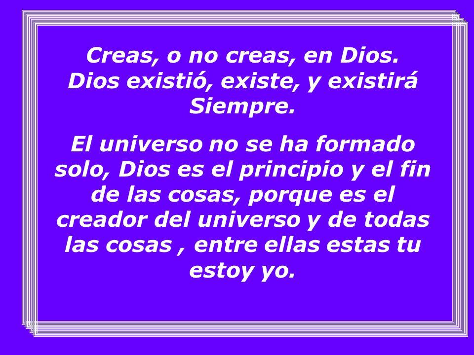 Creas, o no creas, en Dios. Dios existió, existe, y existirá Siempre.