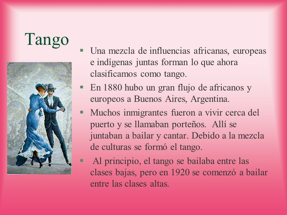 Tango Una mezcla de influencias africanas, europeas e indígenas juntas forman lo que ahora clasificamos como tango.