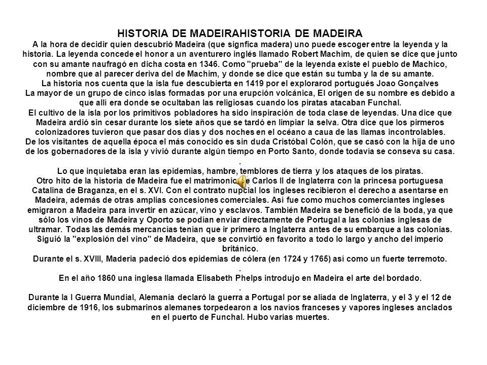 HISTORIA DE MADEIRAHISTORIA DE MADEIRA A la hora de decidir quien descubrió Madeira (que signfica madera) uno puede escoger entre la leyenda y la historia.