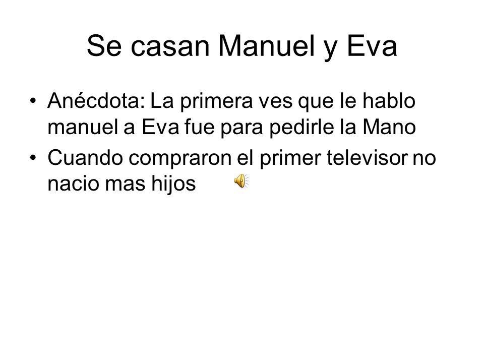 Se casan Manuel y Eva Anécdota: La primera ves que le hablo manuel a Eva fue para pedirle la Mano.