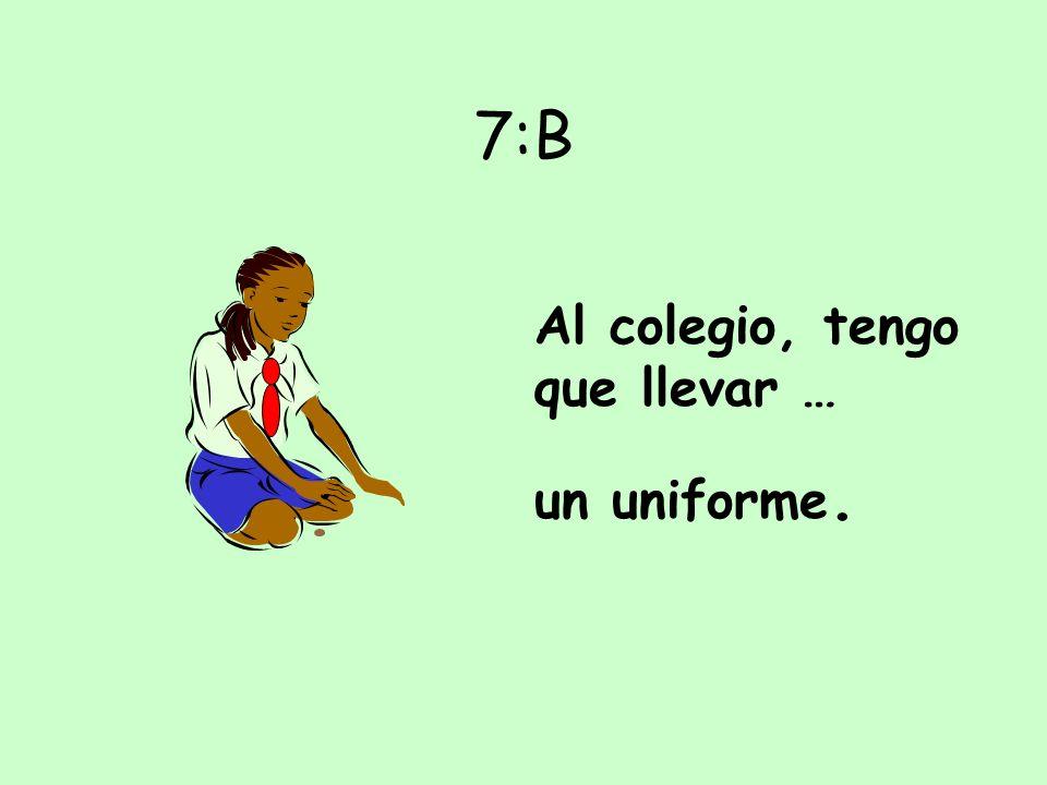 7:B Al colegio, tengo que llevar … un uniforme.