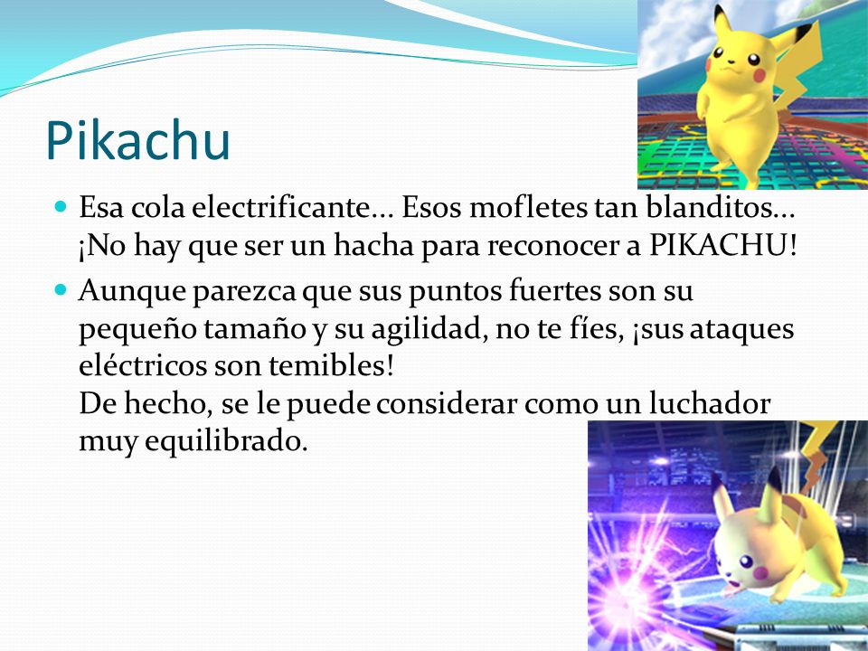 Pikachu Esa cola electrificante... Esos mofletes tan blanditos... ¡No hay que ser un hacha para reconocer a PIKACHU!
