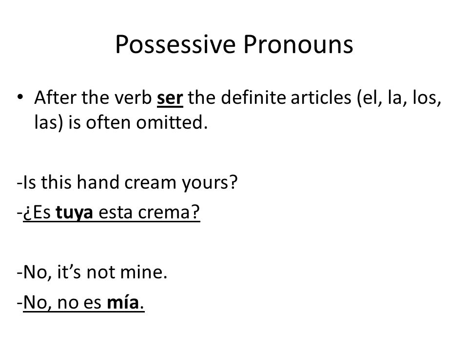 Possessive Pronouns After the verb ser the definite articles (el, la, los, las) is often omitted. -Is this hand cream yours