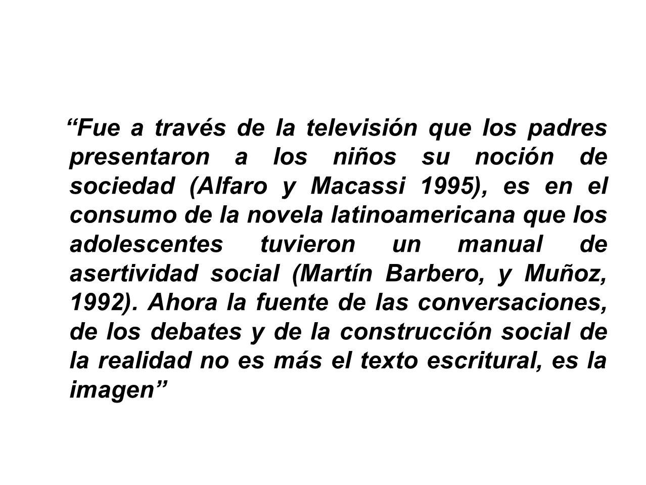 Fue a través de la televisión que los padres presentaron a los niños su noción de sociedad (Alfaro y Macassi 1995), es en el consumo de la novela latinoamericana que los adolescentes tuvieron un manual de asertividad social (Martín Barbero, y Muñoz, 1992).