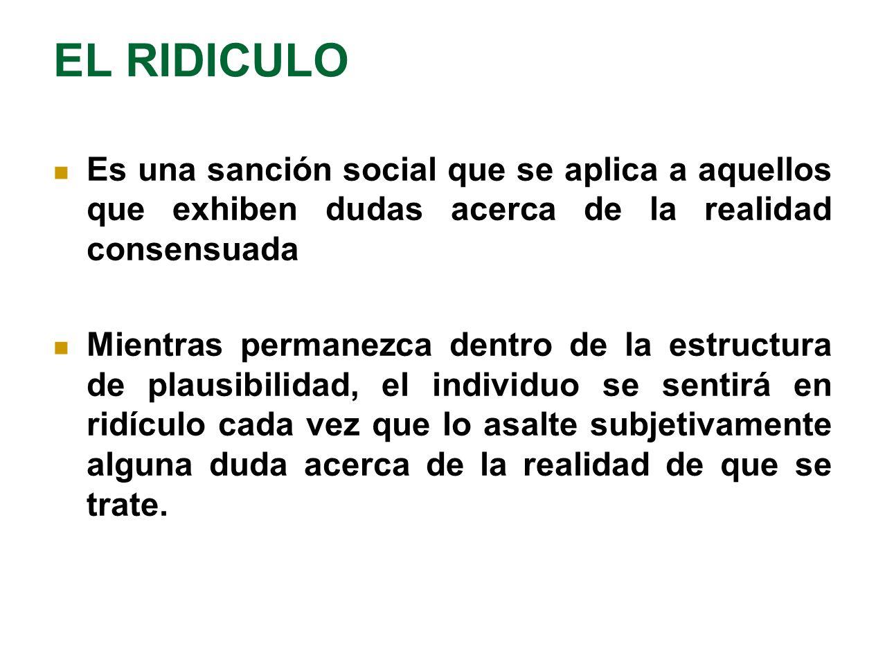 EL RIDICULO Es una sanción social que se aplica a aquellos que exhiben dudas acerca de la realidad consensuada.