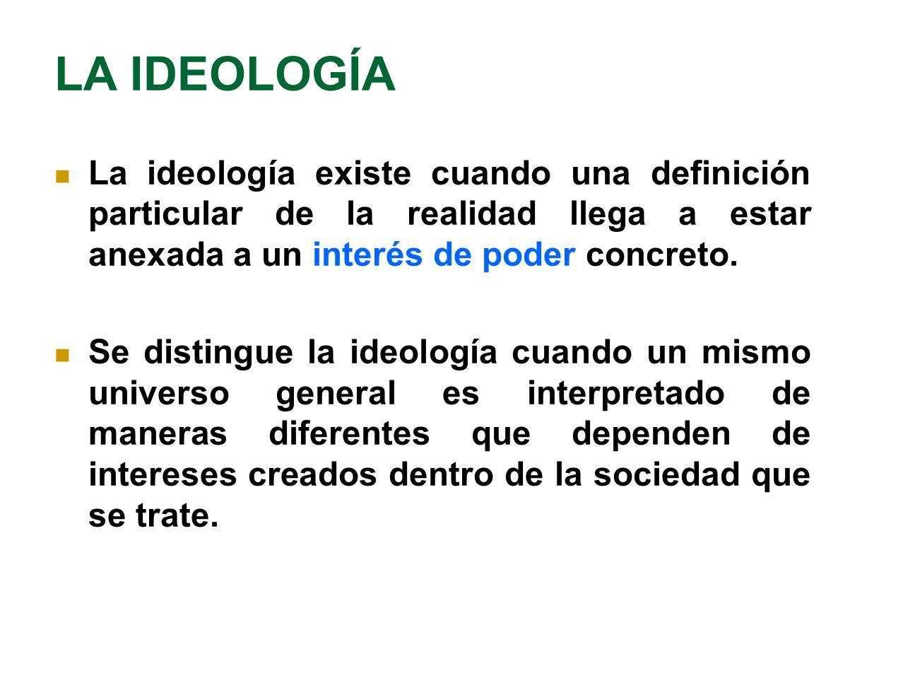 LA IDEOLOGÍA La ideología existe cuando una definición particular de la realidad llega a estar anexada a un interés de poder concreto.
