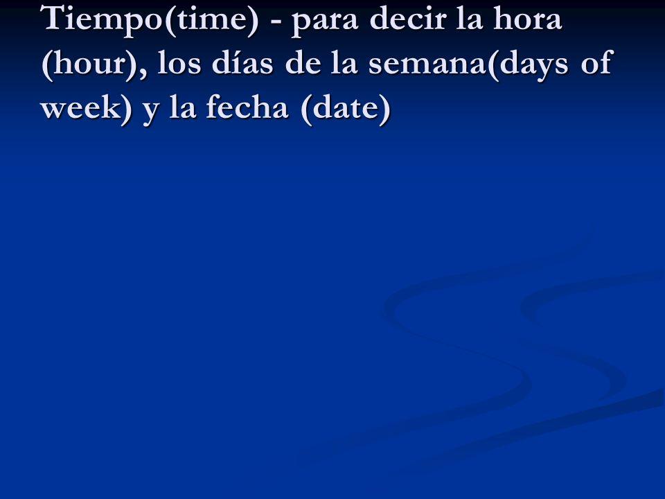 Tiempo(time) - para decir la hora (hour), los días de la semana(days of week) y la fecha (date)