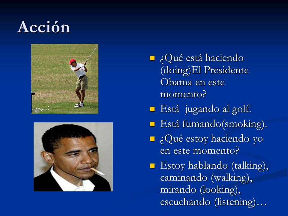 Acción ¿Qué está haciendo (doing)El Presidente Obama en este momento