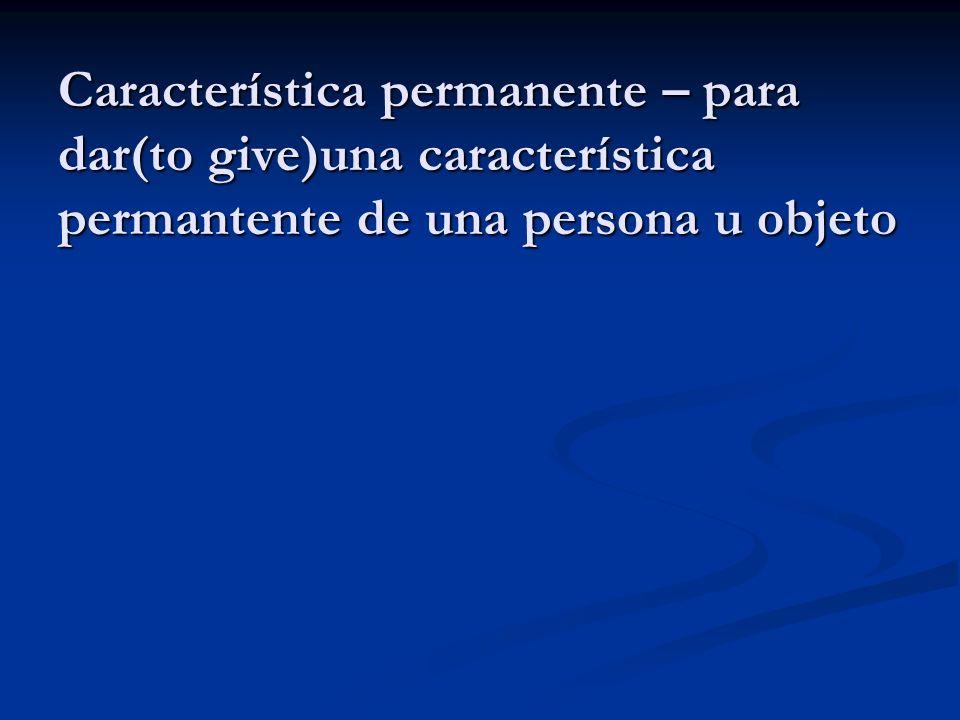 Característica permanente – para dar(to give)una característica permantente de una persona u objeto