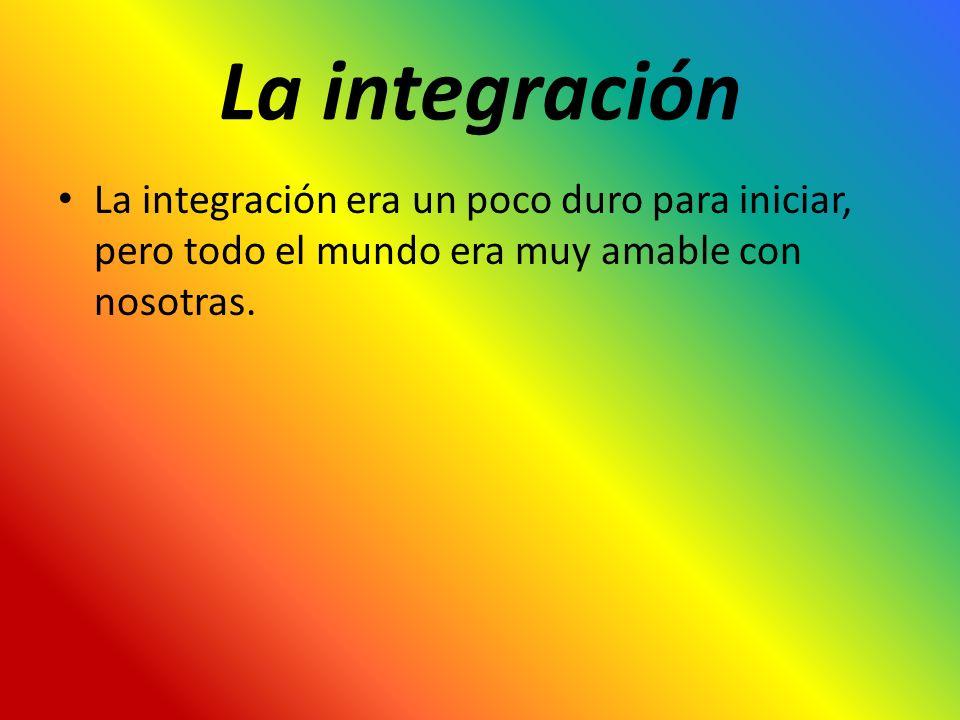 La integración La integración era un poco duro para iniciar, pero todo el mundo era muy amable con nosotras.