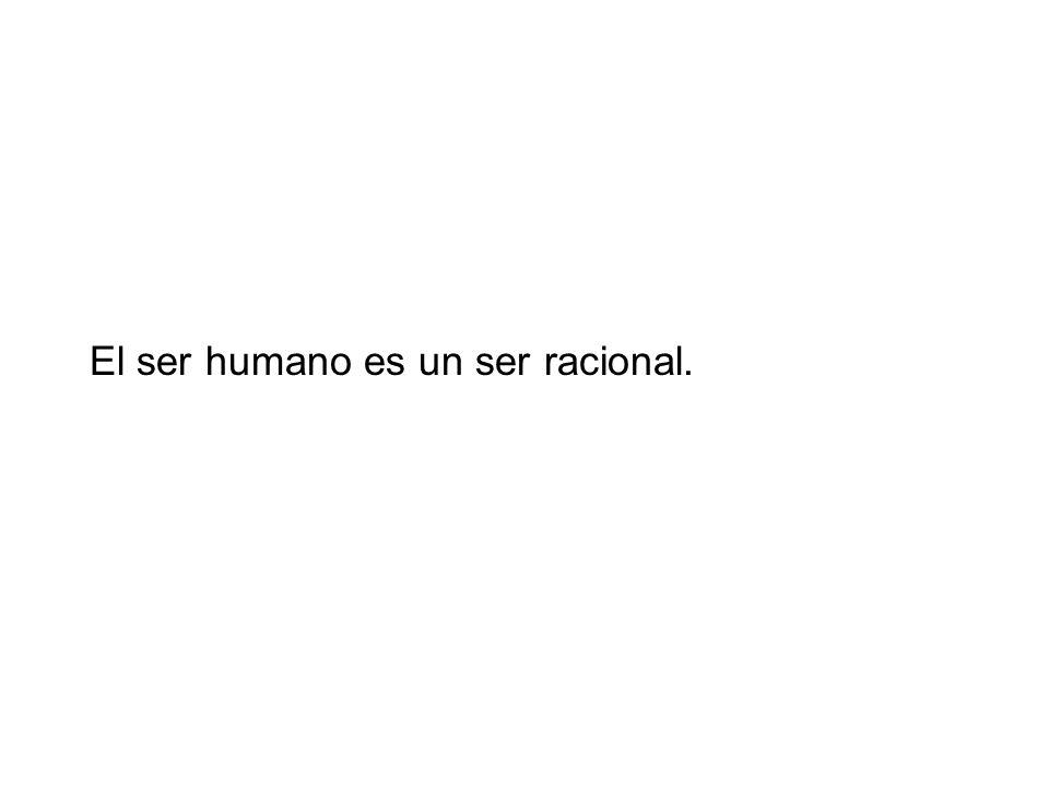 El ser humano es un ser racional.