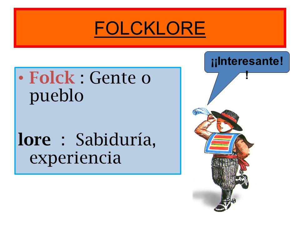FOLCKLORE Folck : Gente o pueblo lore : Sabiduría, experiencia