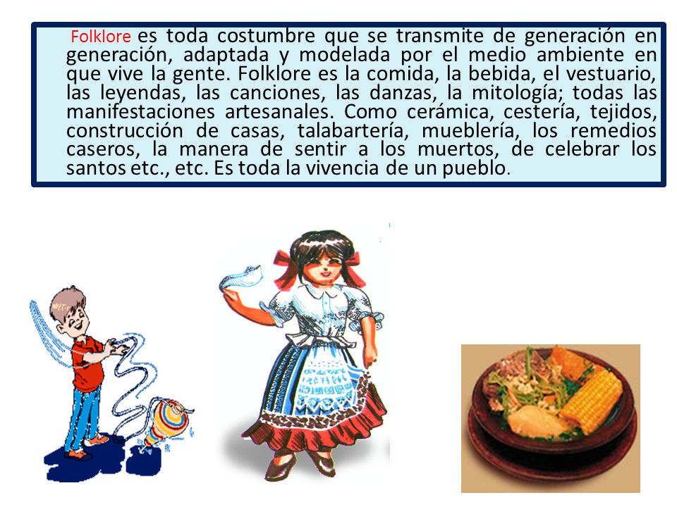 Folklore es toda costumbre que se transmite de generación en generación, adaptada y modelada por el medio ambiente en que vive la gente.
