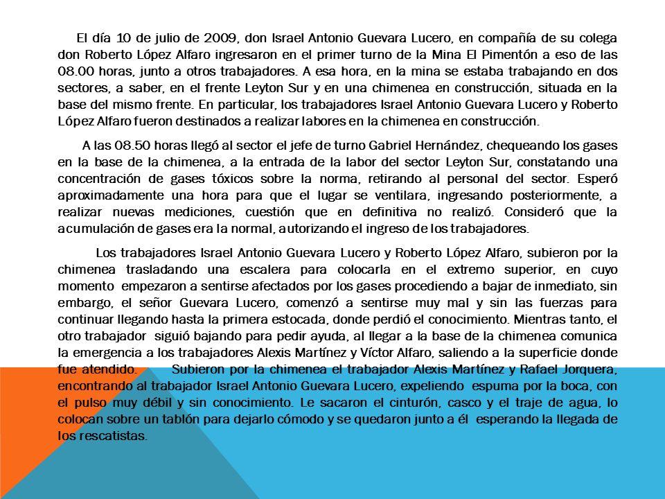 El día 10 de julio de 2009, don Israel Antonio Guevara Lucero, en compañía de su colega don Roberto López Alfaro ingresaron en el primer turno de la Mina El Pimentón a eso de las 08.00 horas, junto a otros trabajadores.