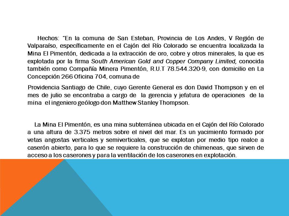 Hechos: En la comuna de San Esteban, Provincia de Los Andes, V Región de Valparaíso, específicamente en el Cajón del Río Colorado se encuentra localizada la Mina El Pimentón, dedicada a la extracción de oro, cobre y otros minerales, la que es explotada por la firma South American Gold and Copper Company Limited, conocida también como Compañía Minera Pimentón, R.U.T 78.544.320-9, con domicilio en La Concepción 266 Oficina 704, comuna de