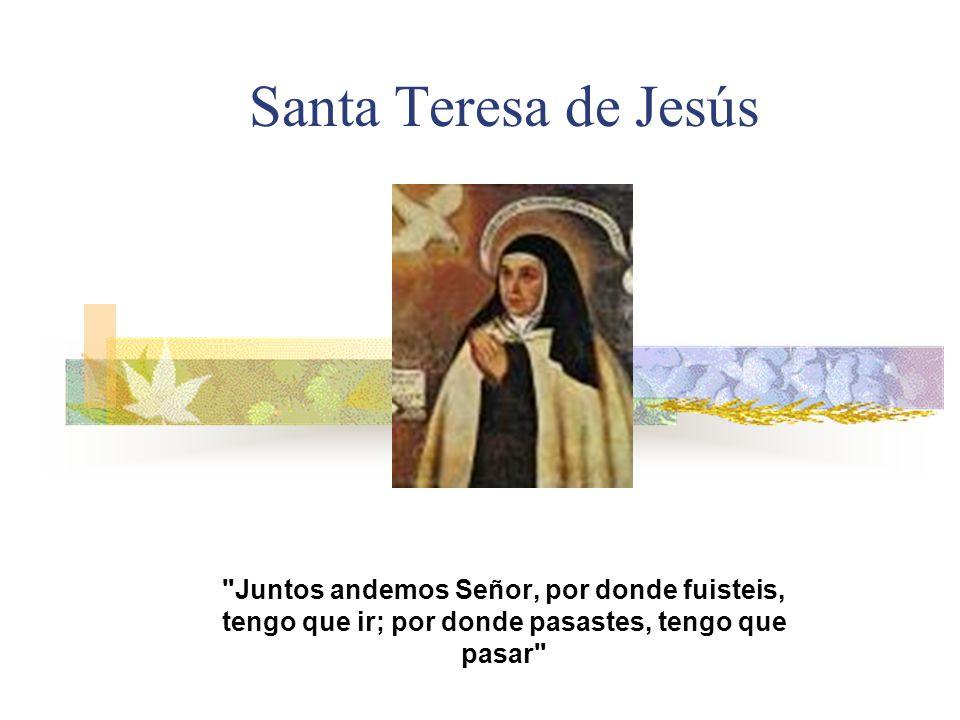 Santa Teresa de Jesús Juntos andemos Señor, por donde fuisteis, tengo que ir; por donde pasastes, tengo que pasar