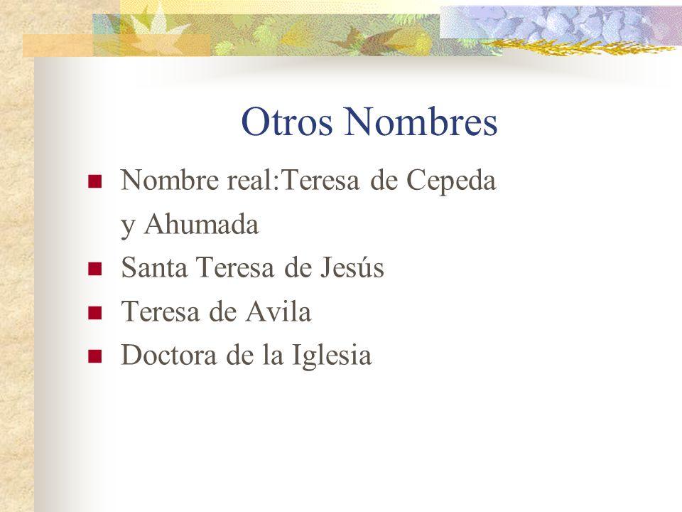 Otros Nombres Nombre real:Teresa de Cepeda y Ahumada