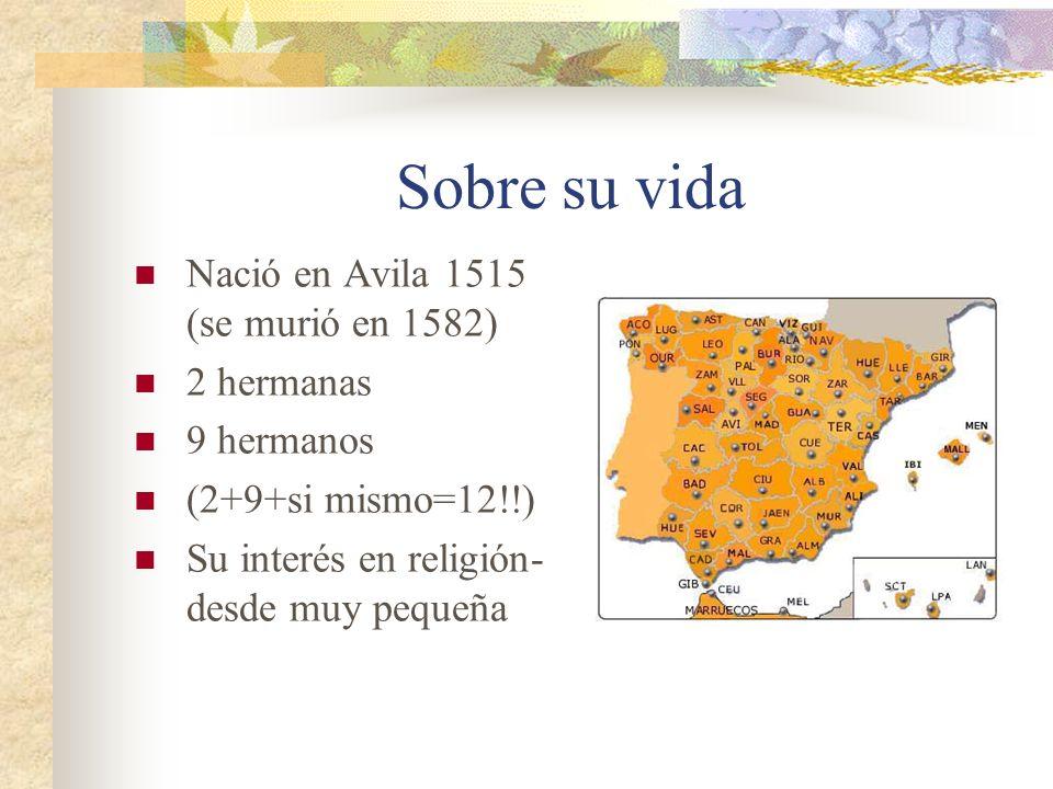 Sobre su vida Nació en Avila 1515 (se murió en 1582) 2 hermanas