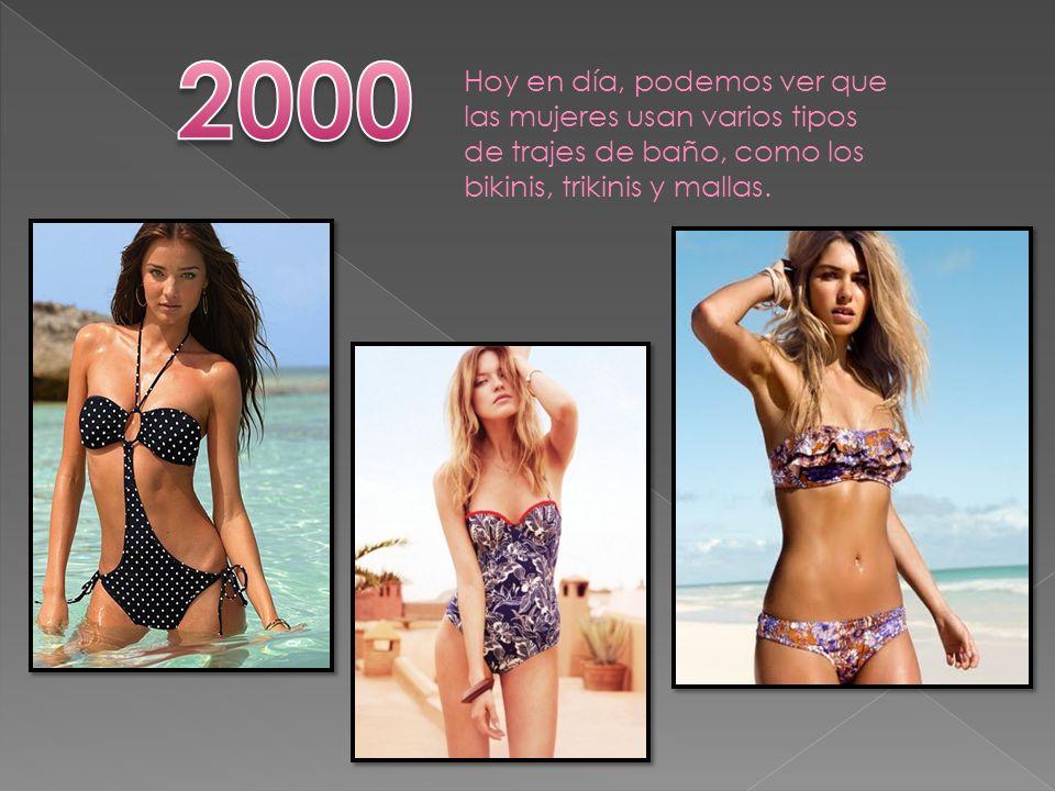 2000 Hoy en día, podemos ver que las mujeres usan varios tipos de trajes de baño, como los bikinis, trikinis y mallas.