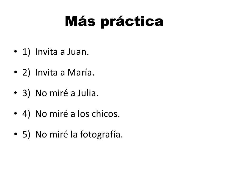 Más práctica 1) Invita a Juan. 2) Invita a María. 3) No miré a Julia.