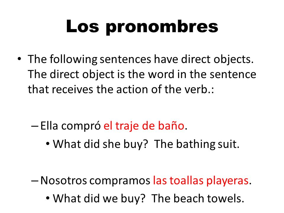 Los pronombresThe following sentences have direct objects. The direct object is the word in the sentence that receives the action of the verb.: