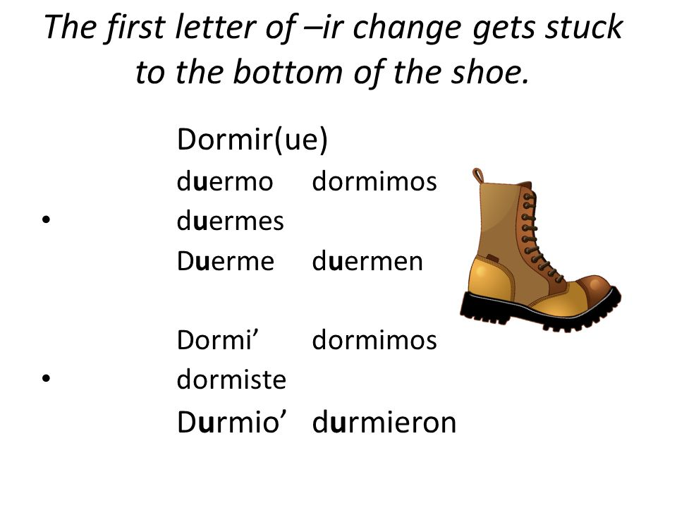 The first letter of –ir change gets stuck to the bottom of the shoe.