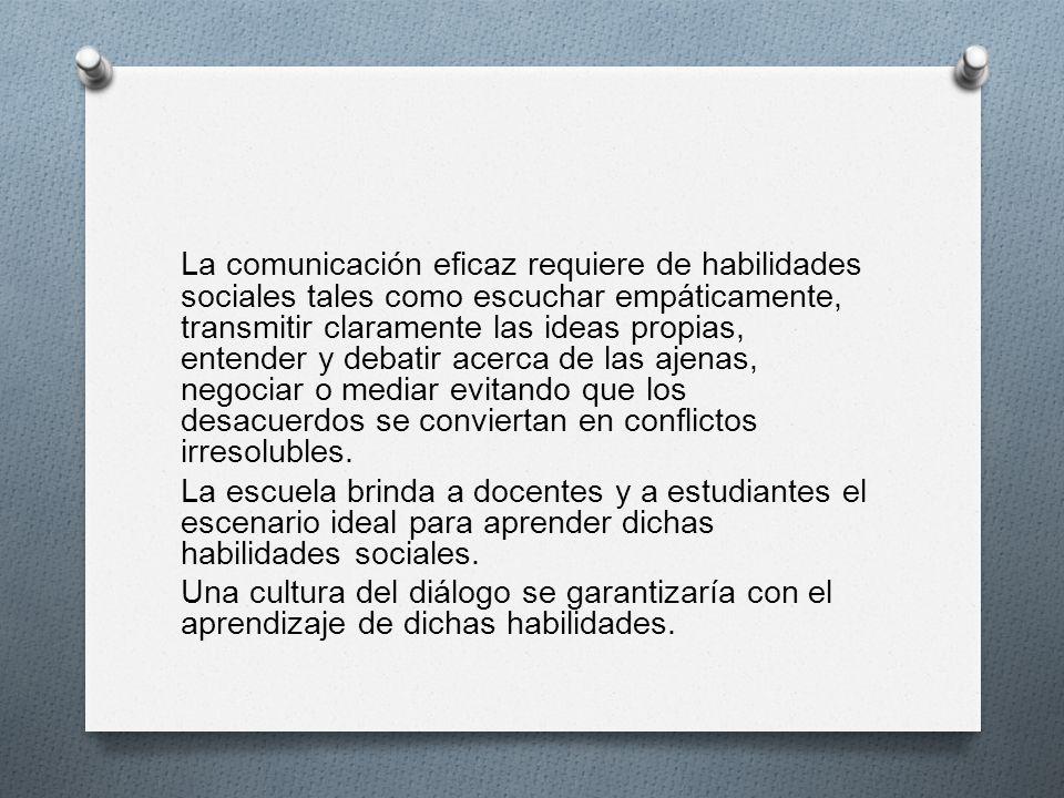 La comunicación eficaz requiere de habilidades sociales tales como escuchar empáticamente, transmitir claramente las ideas propias, entender y debatir acerca de las ajenas, negociar o mediar evitando que los desacuerdos se conviertan en conflictos irresolubles.