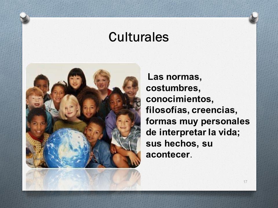 CulturalesLas normas, costumbres, conocimientos, filosofías, creencias, formas muy personales de interpretar la vida; sus hechos, su acontecer.