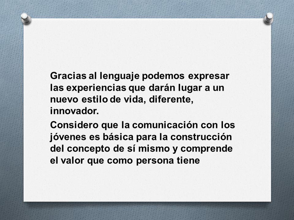 Gracias al lenguaje podemos expresar las experiencias que darán lugar a un nuevo estilo de vida, diferente, innovador.
