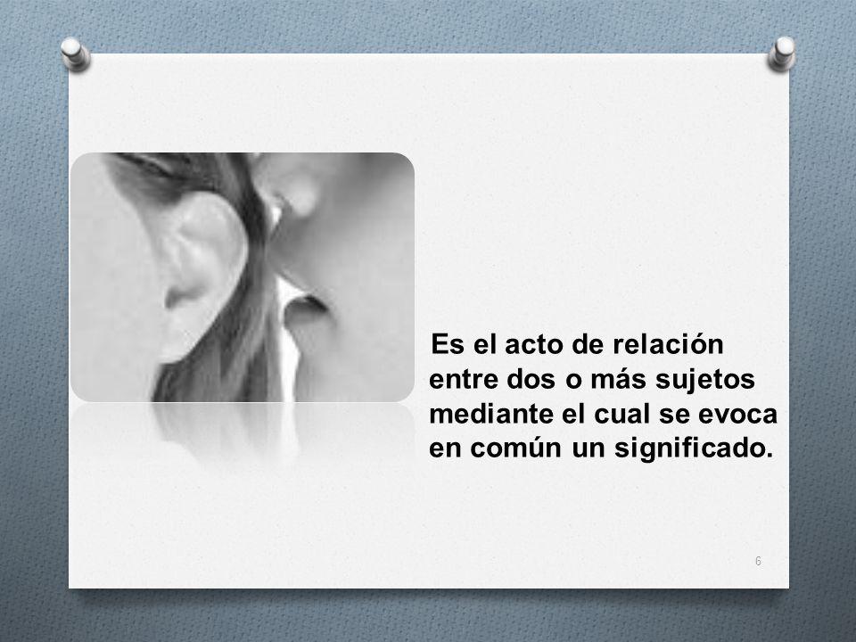 Es el acto de relación entre dos o más sujetos mediante el cual se evoca en común un significado.