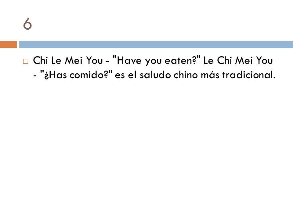 6 Chi Le Mei You - Have you eaten Le Chi Mei You - ¿Has comido es el saludo chino más tradicional.