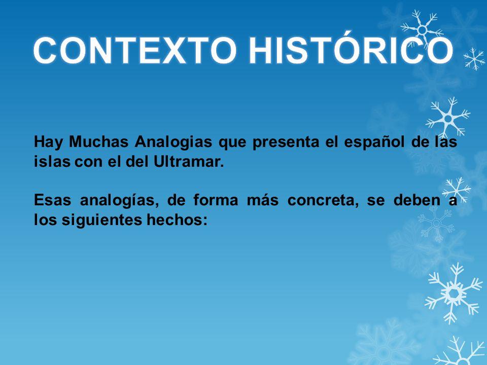 CONTEXTO HISTÓRICO Hay Muchas Analogias que presenta el español de las islas con el del Ultramar.
