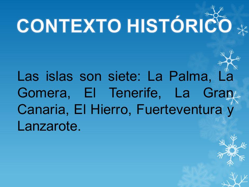 CONTEXTO HISTÓRICO Las islas son siete: La Palma, La Gomera, El Tenerife, La Gran Canaria, El Hierro, Fuerteventura y Lanzarote.