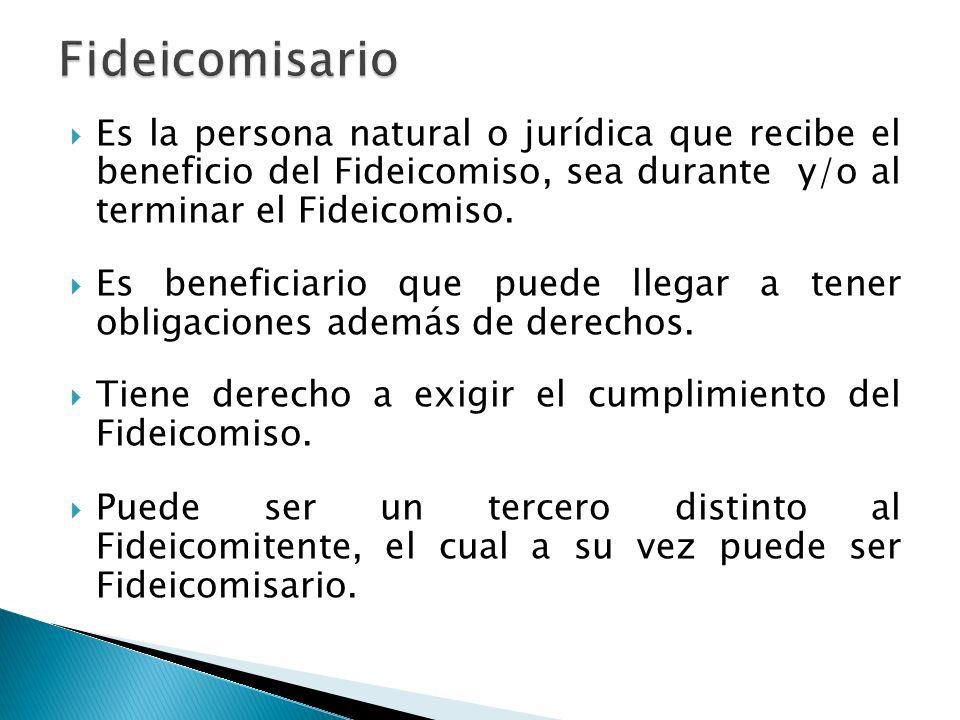 FideicomisarioEs la persona natural o jurídica que recibe el beneficio del Fideicomiso, sea durante y/o al terminar el Fideicomiso.