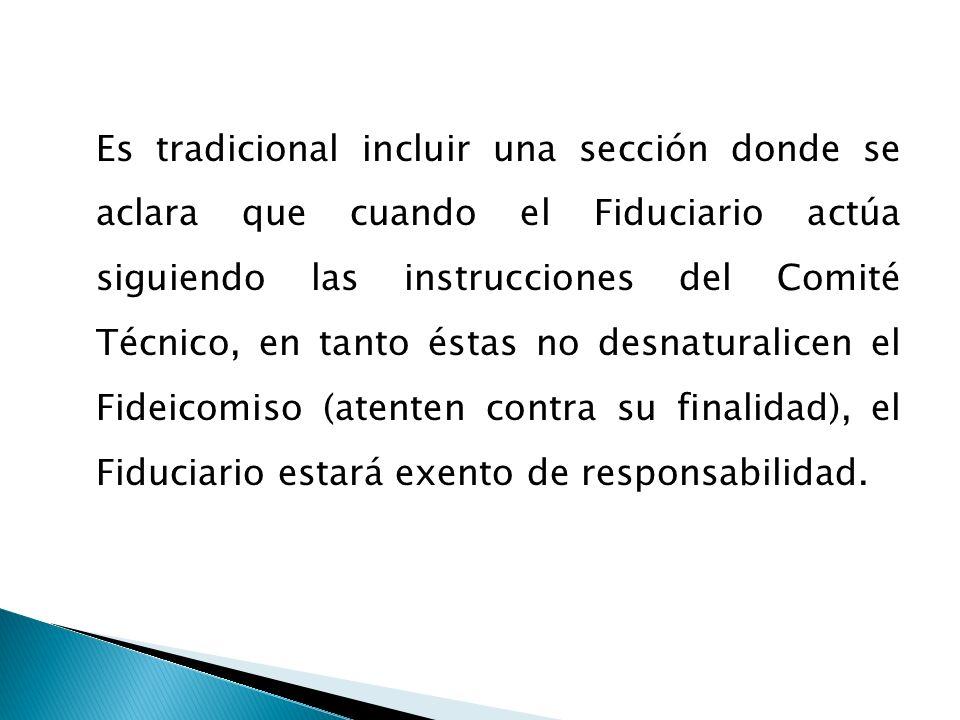 Es tradicional incluir una sección donde se aclara que cuando el Fiduciario actúa siguiendo las instrucciones del Comité Técnico, en tanto éstas no desnaturalicen el Fideicomiso (atenten contra su finalidad), el Fiduciario estará exento de responsabilidad.
